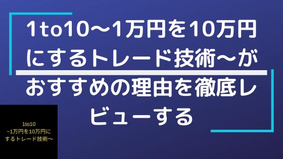 1to10~1万円を10万円にするトレード技術~がおすすめの理由を徹底レビューする